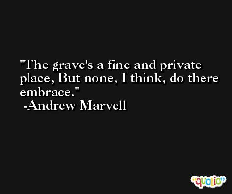 The grave's a fine and private place, But none, I think, do there embrace. -Andrew Marvell