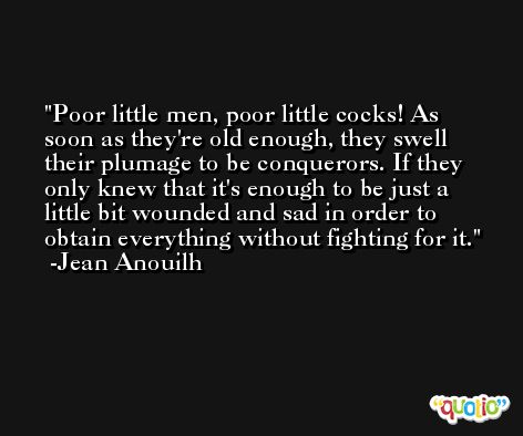 Poor little men, poor little cocks! As soon as they're old enough, they swell their plumage to be conquerors. If they only knew that it's enough to be just a little bit wounded and sad in order to obtain everything without fighting for it. -Jean Anouilh
