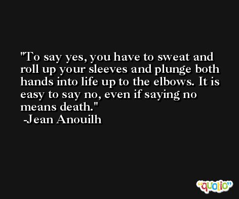 To say yes, you have to sweat and roll up your sleeves and plunge both hands into life up to the elbows. It is easy to say no, even if saying no means death. -Jean Anouilh