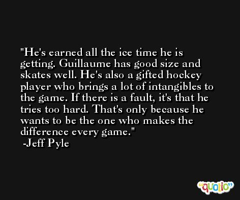 He's earned all the ice time he is getting. Guillaume has good size and skates well. He's also a gifted hockey player who brings a lot of intangibles to the game. If there is a fault, it's that he tries too hard. That's only because he wants to be the one who makes the difference every game. -Jeff Pyle
