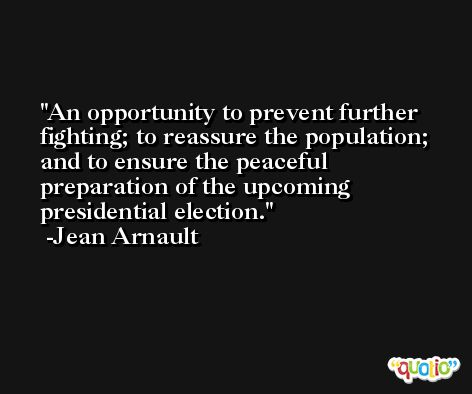 An opportunity to prevent further fighting; to reassure the population; and to ensure the peaceful preparation of the upcoming presidential election. -Jean Arnault