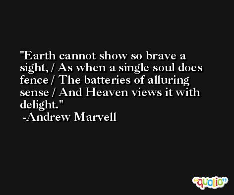 Earth cannot show so brave a sight, / As when a single soul does fence / The batteries of alluring sense / And Heaven views it with delight. -Andrew Marvell