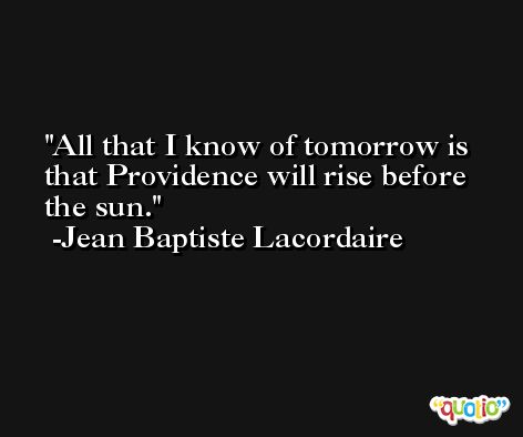 All that I know of tomorrow is that Providence will rise before the sun. -Jean Baptiste Lacordaire