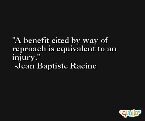 A benefit cited by way of reproach is equivalent to an injury. -Jean Baptiste Racine