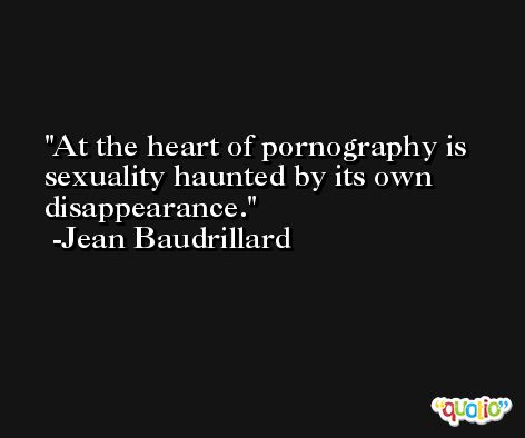 At the heart of pornography is sexuality haunted by its own disappearance. -Jean Baudrillard
