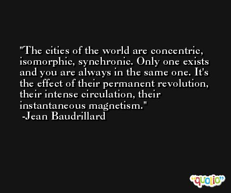 The cities of the world are concentric, isomorphic, synchronic. Only one exists and you are always in the same one. It's the effect of their permanent revolution, their intense circulation, their instantaneous magnetism. -Jean Baudrillard