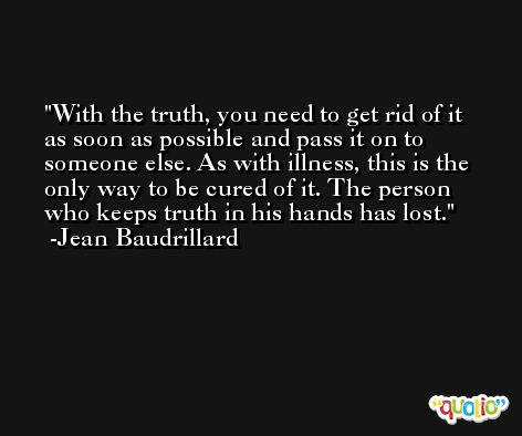 With the truth, you need to get rid of it as soon as possible and pass it on to someone else. As with illness, this is the only way to be cured of it. The person who keeps truth in his hands has lost. -Jean Baudrillard
