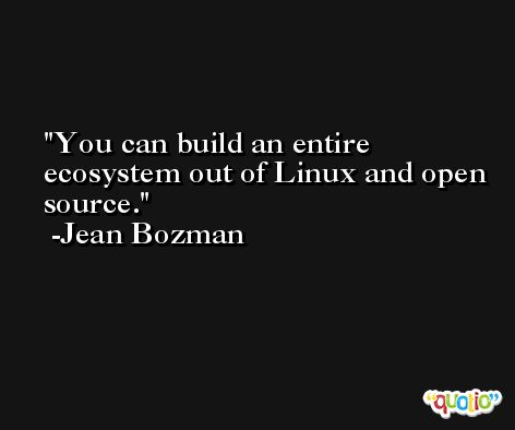 You can build an entire ecosystem out of Linux and open source. -Jean Bozman