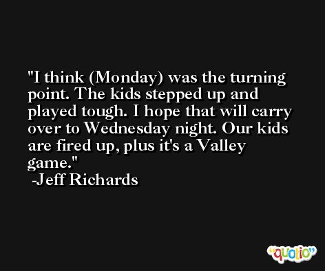 I think (Monday) was the turning point. The kids stepped up and played tough. I hope that will carry over to Wednesday night. Our kids are fired up, plus it's a Valley game. -Jeff Richards