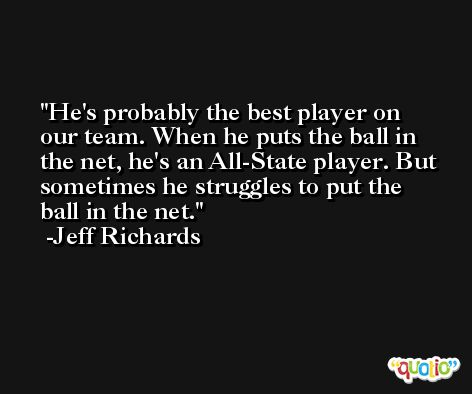 He's probably the best player on our team. When he puts the ball in the net, he's an All-State player. But sometimes he struggles to put the ball in the net. -Jeff Richards