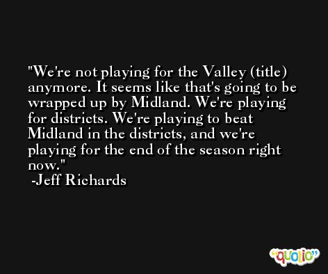 We're not playing for the Valley (title) anymore. It seems like that's going to be wrapped up by Midland. We're playing for districts. We're playing to beat Midland in the districts, and we're playing for the end of the season right now. -Jeff Richards