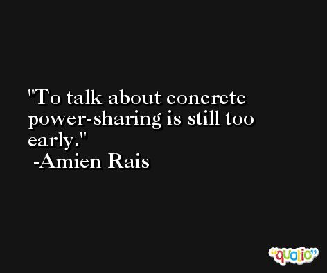 To talk about concrete power-sharing is still too early. -Amien Rais