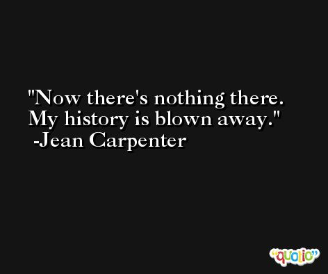 Now there's nothing there. My history is blown away. -Jean Carpenter
