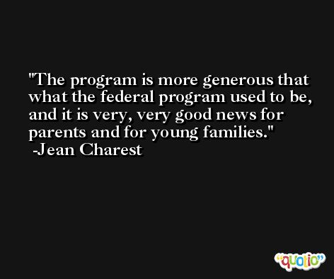 The program is more generous that what the federal program used to be, and it is very, very good news for parents and for young families. -Jean Charest