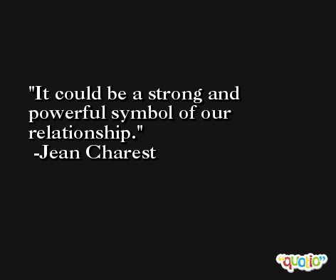 It could be a strong and powerful symbol of our relationship. -Jean Charest