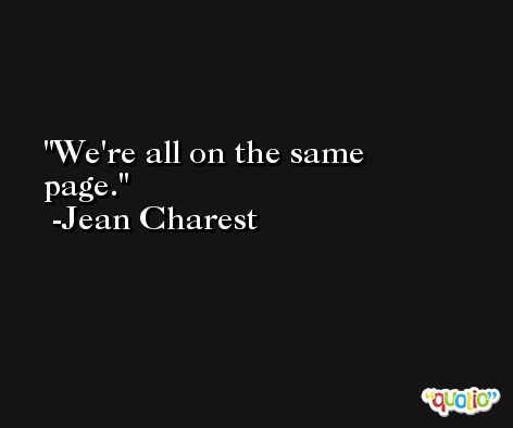We're all on the same page. -Jean Charest