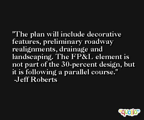 The plan will include decorative features, preliminary roadway realignments, drainage and landscaping. The FP&L element is not part of the 30-percent design, but it is following a parallel course. -Jeff Roberts