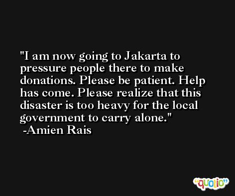 I am now going to Jakarta to pressure people there to make donations. Please be patient. Help has come. Please realize that this disaster is too heavy for the local government to carry alone. -Amien Rais