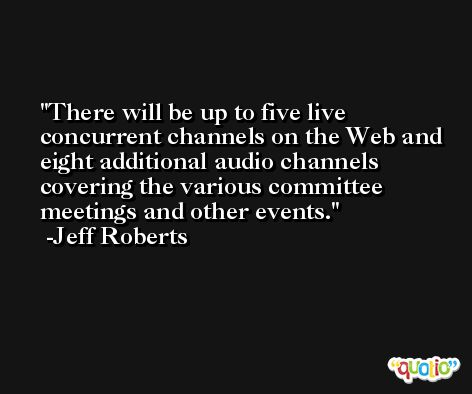There will be up to five live concurrent channels on the Web and eight additional audio channels covering the various committee meetings and other events. -Jeff Roberts