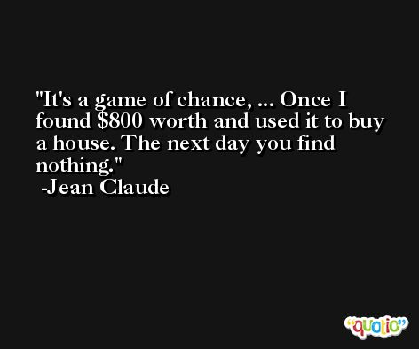 It's a game of chance, ... Once I found $800 worth and used it to buy a house. The next day you find nothing. -Jean Claude