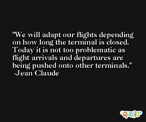 We will adapt our flights depending on how long the terminal is closed. Today it is not too problematic as flight arrivals and departures are being pushed onto other terminals. -Jean Claude