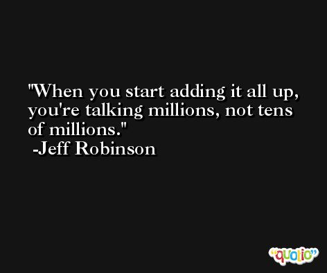 When you start adding it all up, you're talking millions, not tens of millions. -Jeff Robinson