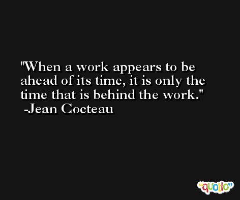 When a work appears to be ahead of its time, it is only the time that is behind the work. -Jean Cocteau