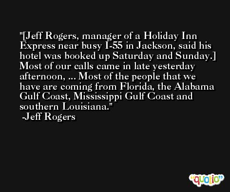 [Jeff Rogers, manager of a Holiday Inn Express near busy I-55 in Jackson, said his hotel was booked up Saturday and Sunday.] Most of our calls came in late yesterday afternoon, ... Most of the people that we have are coming from Florida, the Alabama Gulf Coast, Mississippi Gulf Coast and southern Louisiana. -Jeff Rogers