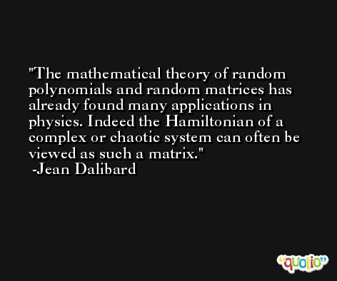 The mathematical theory of random polynomials and random matrices has already found many applications in physics. Indeed the Hamiltonian of a complex or chaotic system can often be viewed as such a matrix. -Jean Dalibard