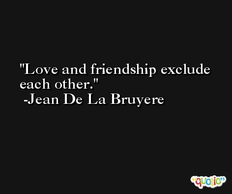 Love and friendship exclude each other. -Jean De La Bruyere
