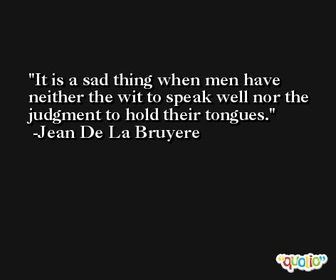 It is a sad thing when men have neither the wit to speak well nor the judgment to hold their tongues. -Jean De La Bruyere