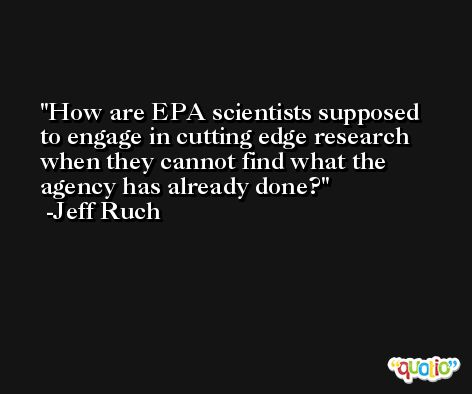 How are EPA scientists supposed to engage in cutting edge research when they cannot find what the agency has already done? -Jeff Ruch