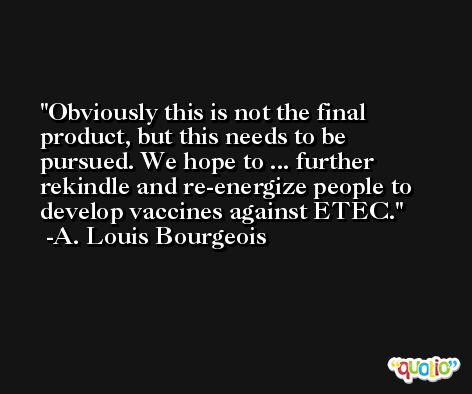 Obviously this is not the final product, but this needs to be pursued. We hope to ... further rekindle and re-energize people to develop vaccines against ETEC. -A. Louis Bourgeois