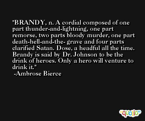 BRANDY, n. A cordial composed of one part thunder-and-lightning, one part remorse, two parts bloody murder, one part death-hell-and-the- grave and four parts clarified Satan. Dose, a headful all the time. Brandy is said by Dr. Johnson to be the drink of heroes. Only a hero will venture to drink it. -Ambrose Bierce