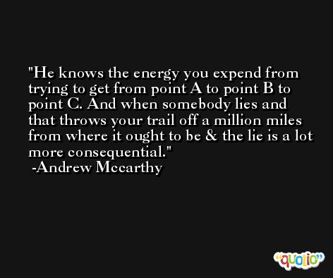He knows the energy you expend from trying to get from point A to point B to point C. And when somebody lies and that throws your trail off a million miles from where it ought to be & the lie is a lot more consequential. -Andrew Mccarthy