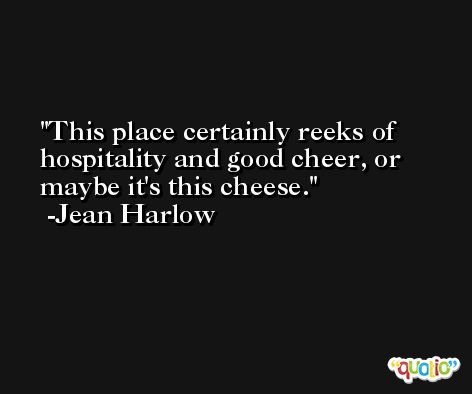 This place certainly reeks of hospitality and good cheer, or maybe it's this cheese. -Jean Harlow