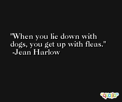 When you lie down with dogs, you get up with fleas. -Jean Harlow