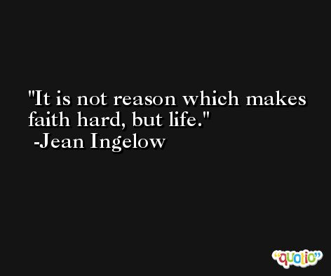 It is not reason which makes faith hard, but life. -Jean Ingelow