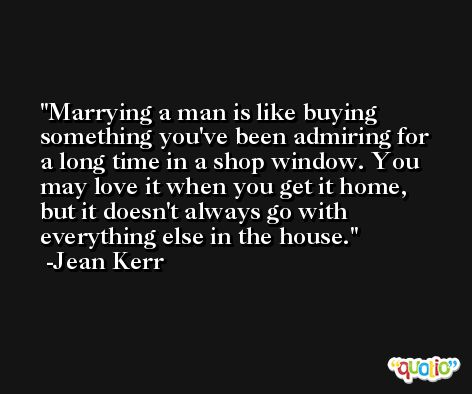 Marrying a man is like buying something you've been admiring for a long time in a shop window. You may love it when you get it home, but it doesn't always go with everything else in the house. -Jean Kerr