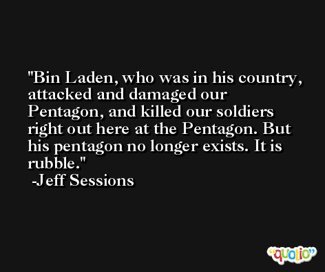 Bin Laden, who was in his country, attacked and damaged our Pentagon, and killed our soldiers right out here at the Pentagon. But his pentagon no longer exists. It is rubble. -Jeff Sessions
