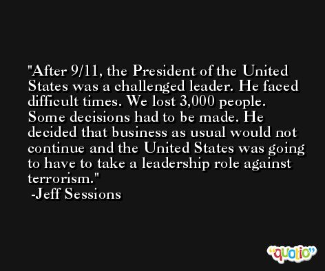 After 9/11, the President of the United States was a challenged leader. He faced difficult times. We lost 3,000 people. Some decisions had to be made. He decided that business as usual would not continue and the United States was going to have to take a leadership role against terrorism. -Jeff Sessions