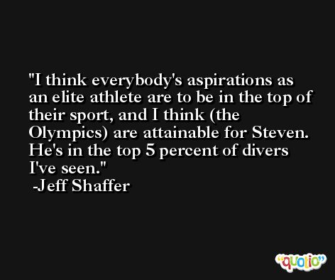 I think everybody's aspirations as an elite athlete are to be in the top of their sport, and I think (the Olympics) are attainable for Steven. He's in the top 5 percent of divers I've seen. -Jeff Shaffer
