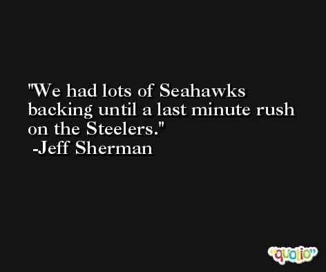We had lots of Seahawks backing until a last minute rush on the Steelers. -Jeff Sherman