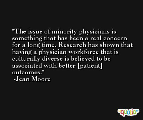 The issue of minority physicians is something that has been a real concern for a long time. Research has shown that having a physician workforce that is culturally diverse is believed to be associated with better [patient] outcomes. -Jean Moore