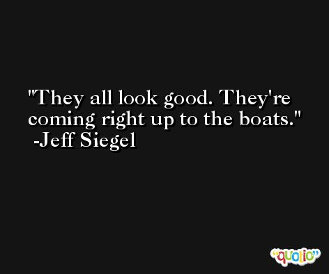 They all look good. They're coming right up to the boats. -Jeff Siegel