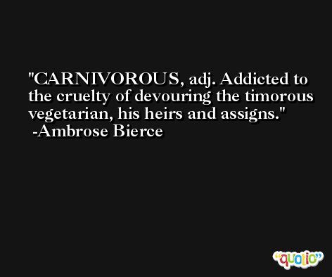 CARNIVOROUS, adj. Addicted to the cruelty of devouring the timorous vegetarian, his heirs and assigns. -Ambrose Bierce