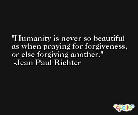 Humanity is never so beautiful as when praying for forgiveness, or else forgiving another. -Jean Paul Richter