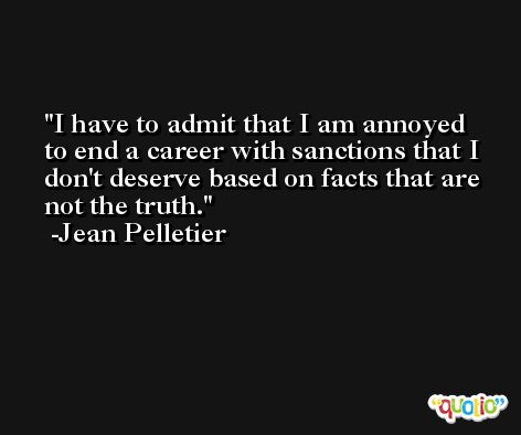 I have to admit that I am annoyed to end a career with sanctions that I don't deserve based on facts that are not the truth. -Jean Pelletier
