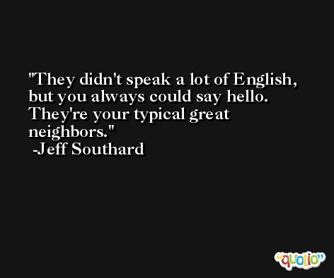 They didn't speak a lot of English, but you always could say hello. They're your typical great neighbors. -Jeff Southard
