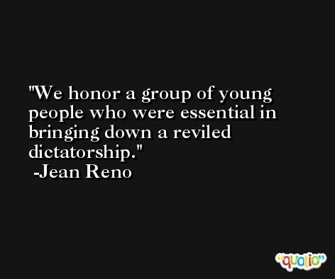 We honor a group of young people who were essential in bringing down a reviled dictatorship. -Jean Reno